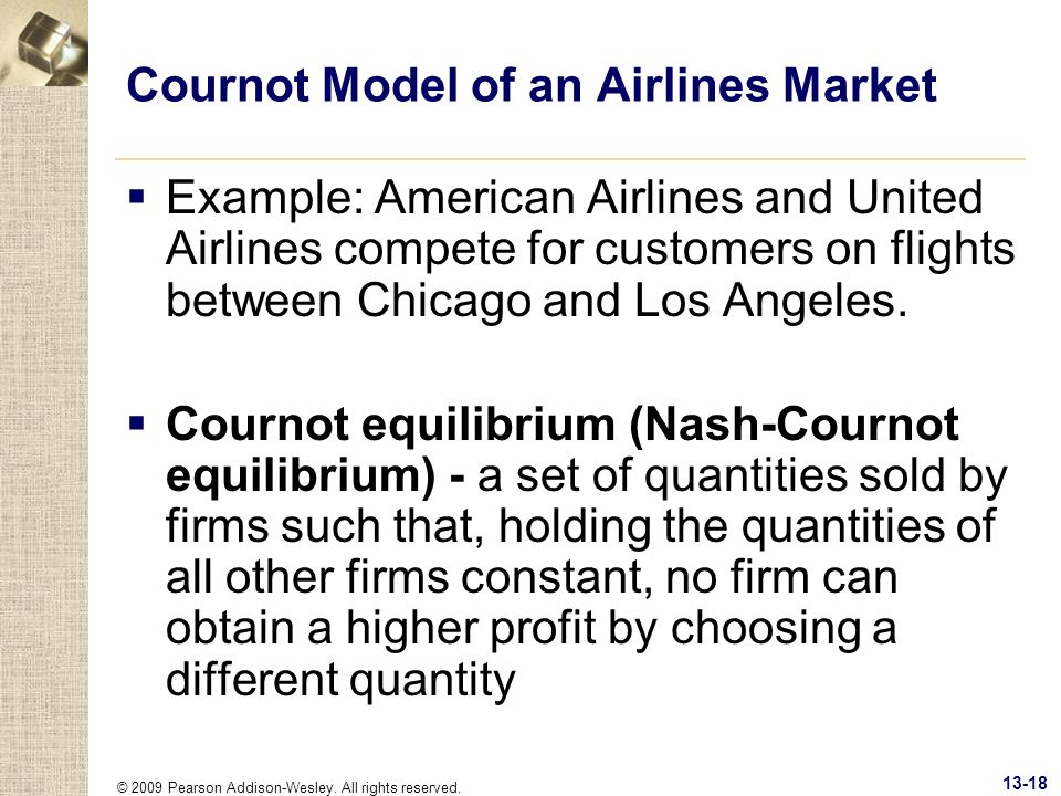 © 2009 Pearson Addison-Wesley. All rights reserved. 13-18 Cournot Model of an Airlines Market Example: American Airlines and United Airlines compete f