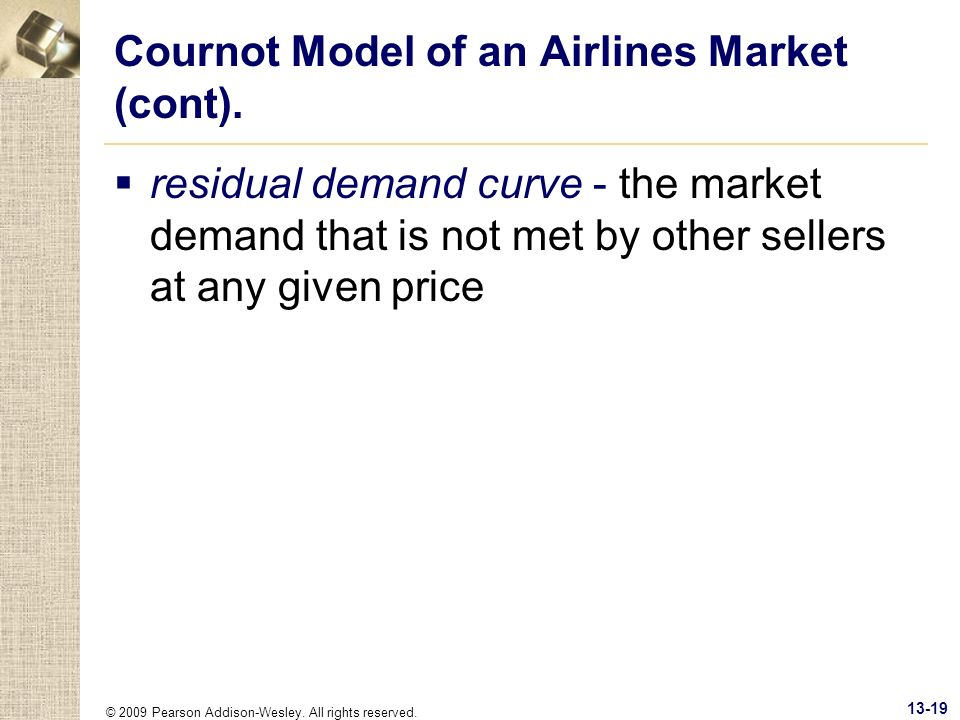© 2009 Pearson Addison-Wesley. All rights reserved. 13-19 Cournot Model of an Airlines Market (cont). residual demand curve - the market demand that i
