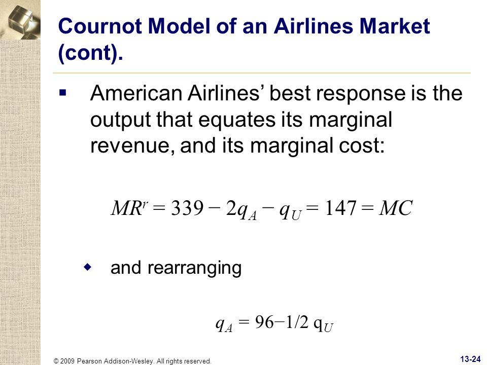 © 2009 Pearson Addison-Wesley. All rights reserved. 13-24 Cournot Model of an Airlines Market (cont). American Airlines best response is the output th