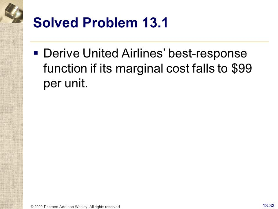 © 2009 Pearson Addison-Wesley. All rights reserved. 13-33 Solved Problem 13.1 Derive United Airlines best-response function if its marginal cost falls