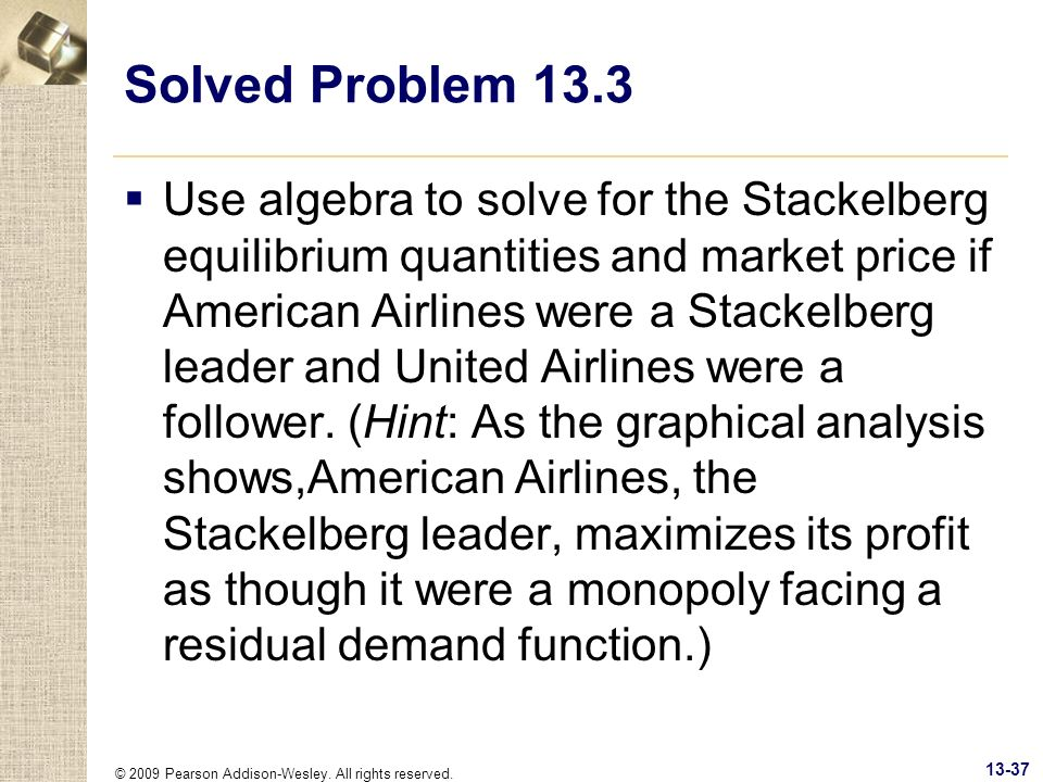 © 2009 Pearson Addison-Wesley. All rights reserved. 13-37 Solved Problem 13.3 Use algebra to solve for the Stackelberg equilibrium quantities and mark
