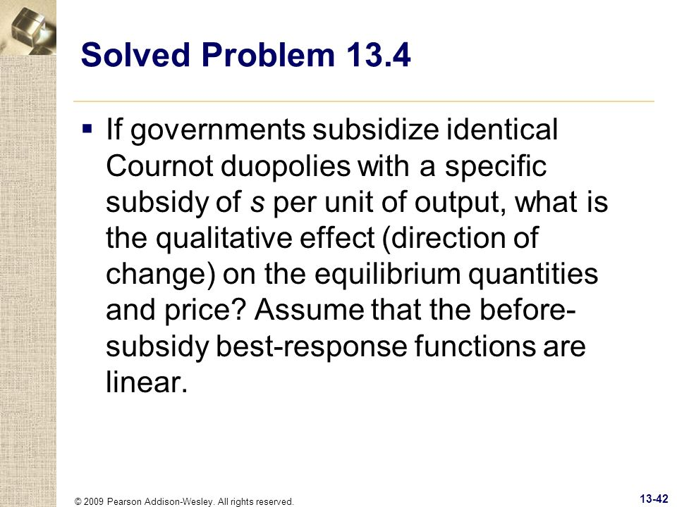 © 2009 Pearson Addison-Wesley. All rights reserved. 13-42 Solved Problem 13.4 If governments subsidize identical Cournot duopolies with a specific sub