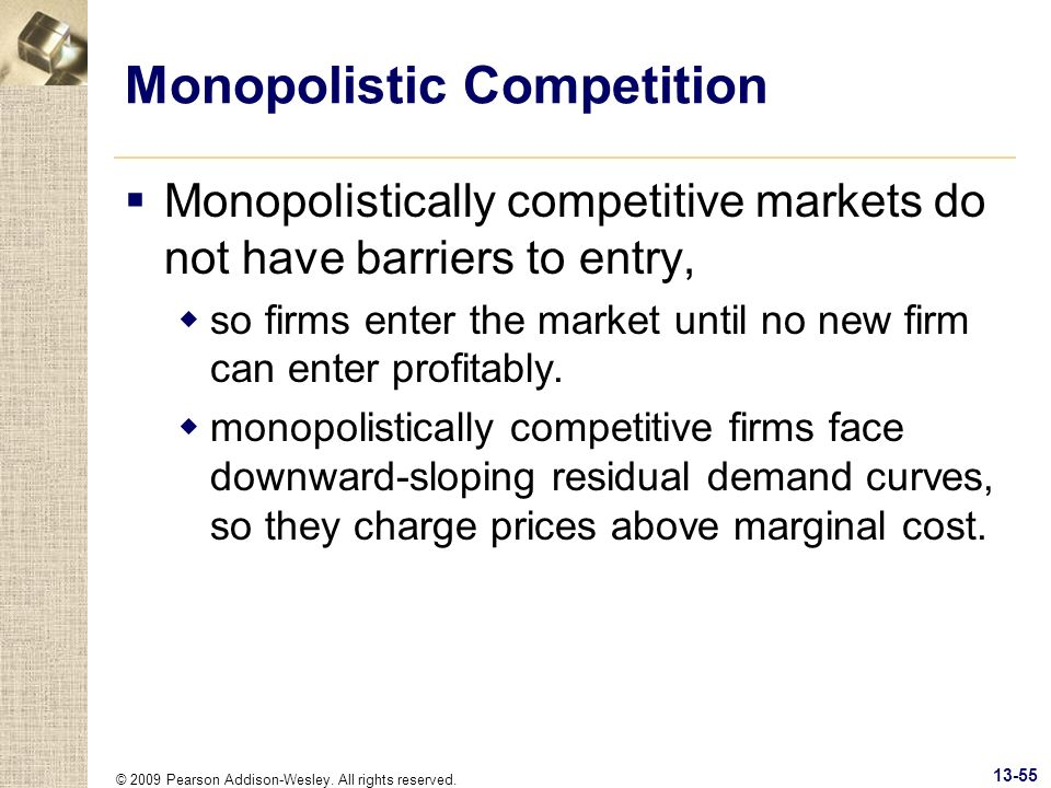 © 2009 Pearson Addison-Wesley. All rights reserved. 13-55 Monopolistic Competition Monopolistically competitive markets do not have barriers to entry,