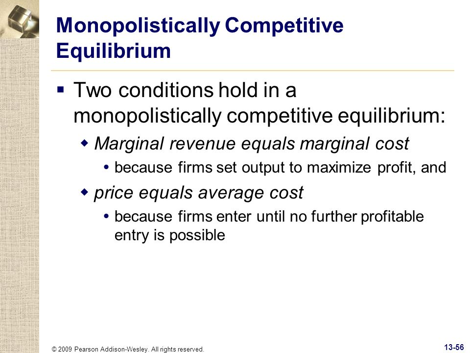 © 2009 Pearson Addison-Wesley. All rights reserved. 13-56 Monopolistically Competitive Equilibrium Two conditions hold in a monopolistically competiti