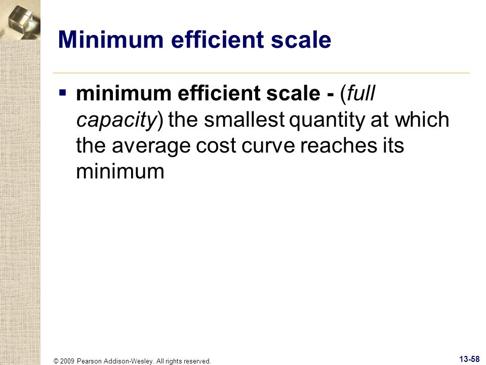 © 2009 Pearson Addison-Wesley. All rights reserved. 13-58 Minimum efficient scale minimum efficient scale - (full capacity) the smallest quantity at w