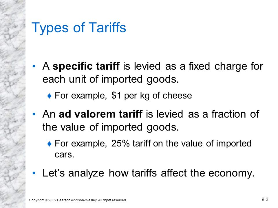 Copyright © 2009 Pearson Addison-Wesley. All rights reserved. 8-3 Types of Tariffs A specific tariff is levied as a fixed charge for each unit of impo
