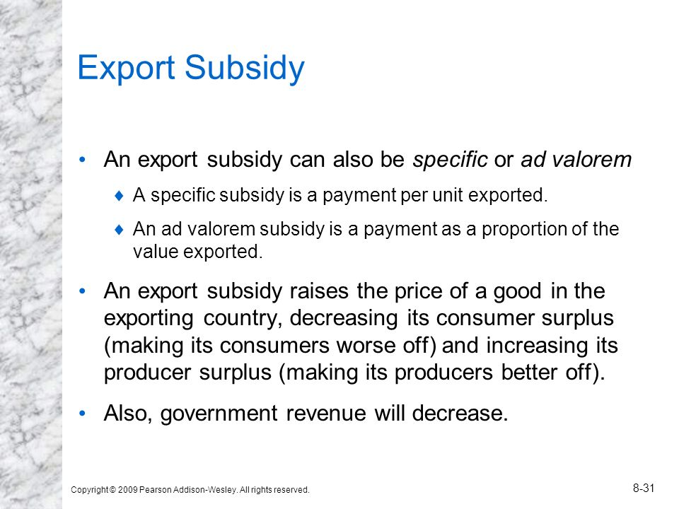 Copyright © 2009 Pearson Addison-Wesley. All rights reserved. 8-31 Export Subsidy An export subsidy can also be specific or ad valorem A specific subs