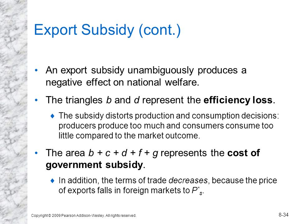 Copyright © 2009 Pearson Addison-Wesley. All rights reserved. 8-34 Export Subsidy (cont.) An export subsidy unambiguously produces a negative effect o