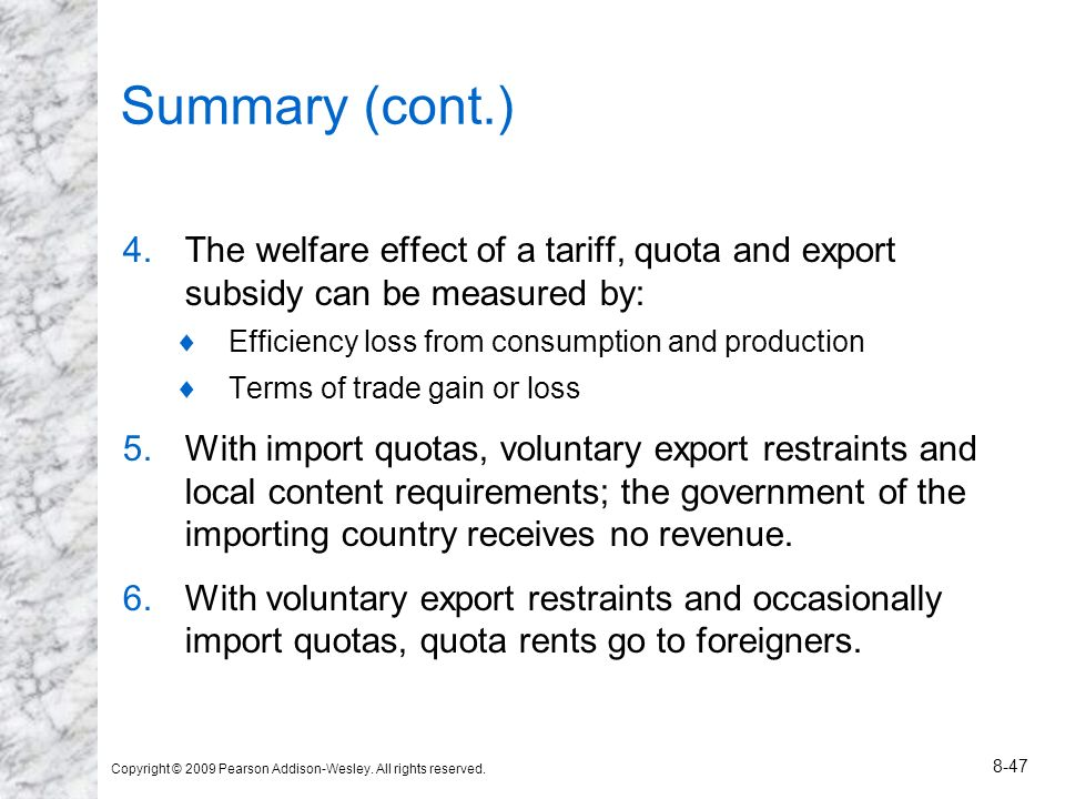 Copyright © 2009 Pearson Addison-Wesley. All rights reserved. 8-47 Summary (cont.) 4.The welfare effect of a tariff, quota and export subsidy can be m