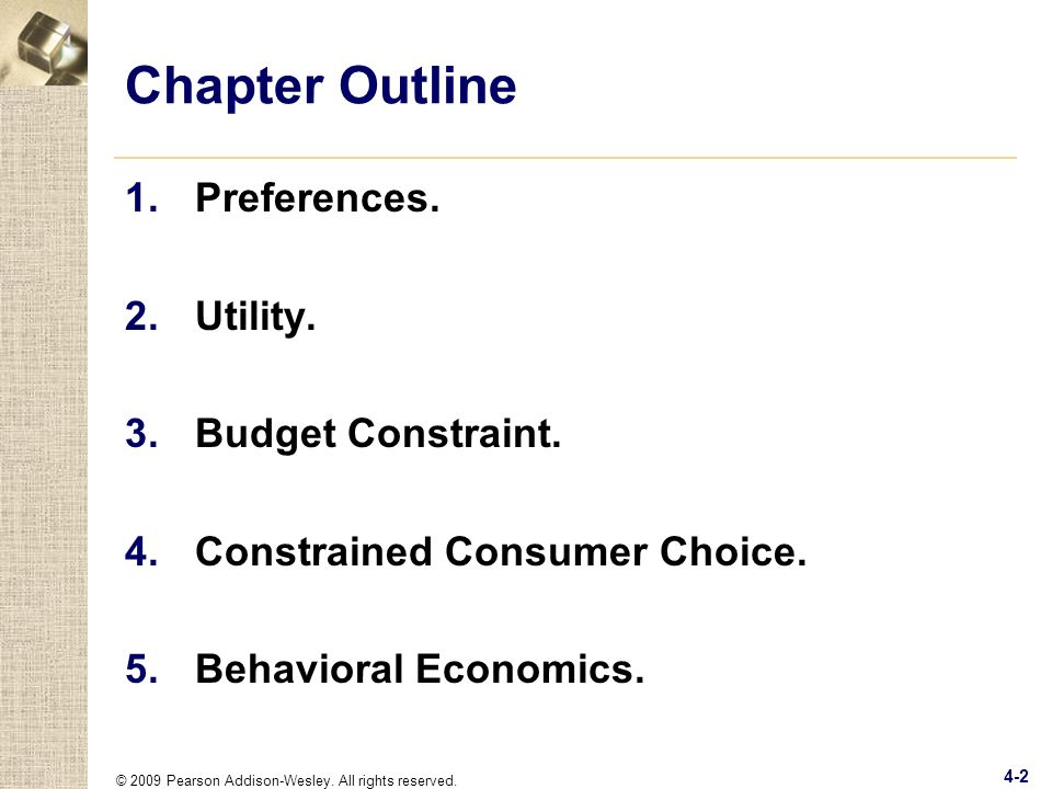 © 2009 Pearson Addison-Wesley. All rights reserved. 4-2 Chapter Outline 1.Preferences. 2.Utility. 3.Budget Constraint. 4.Constrained Consumer Choice.