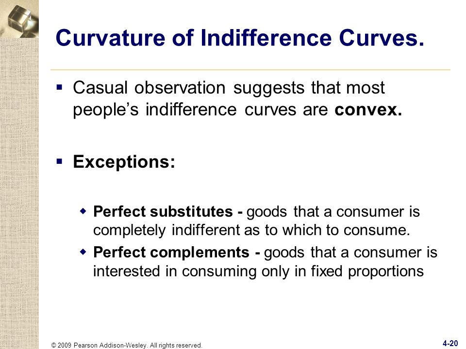 © 2009 Pearson Addison-Wesley. All rights reserved. 4-20 Curvature of Indifference Curves. Casual observation suggests that most peoples indifference