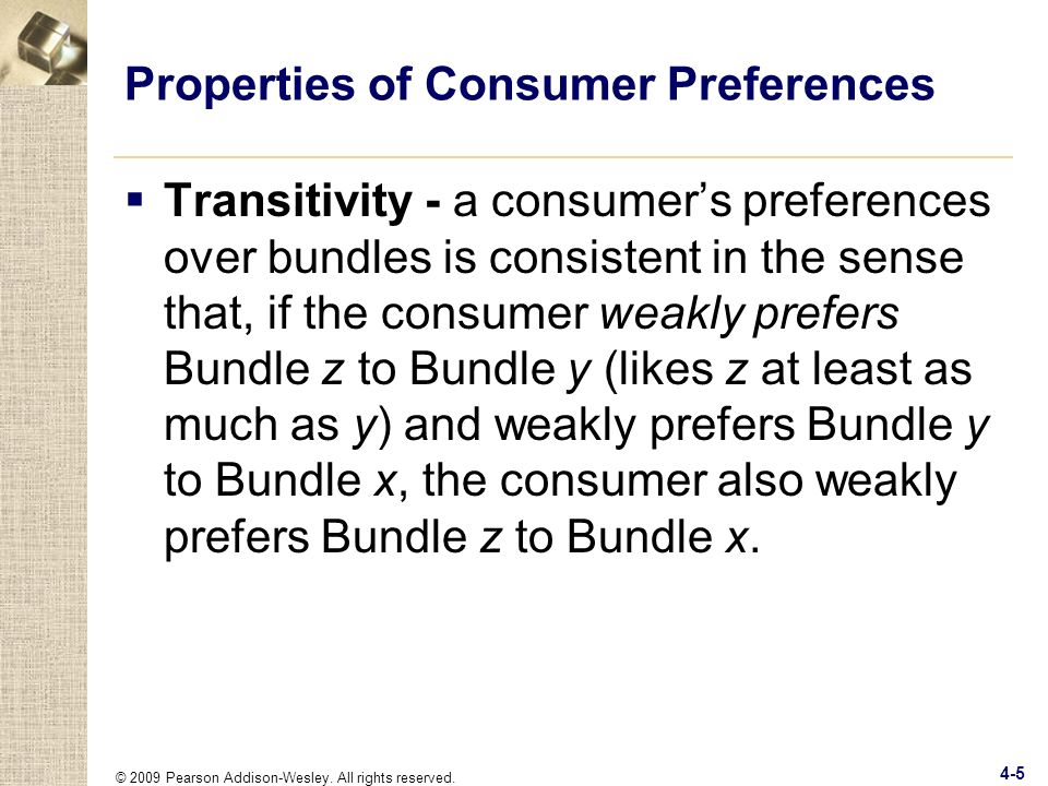© 2009 Pearson Addison-Wesley. All rights reserved. 4-5 Properties of Consumer Preferences Transitivity - a consumers preferences over bundles is cons
