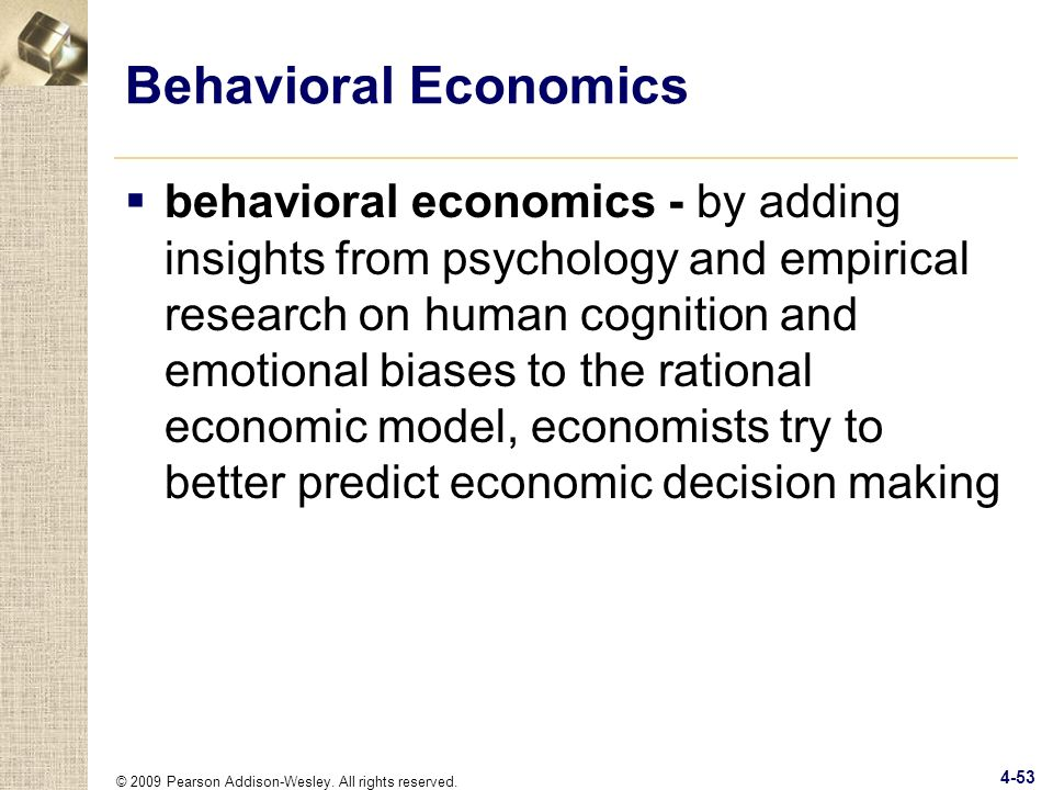 © 2009 Pearson Addison-Wesley. All rights reserved. 4-53 Behavioral Economics behavioral economics - by adding insights from psychology and empirical