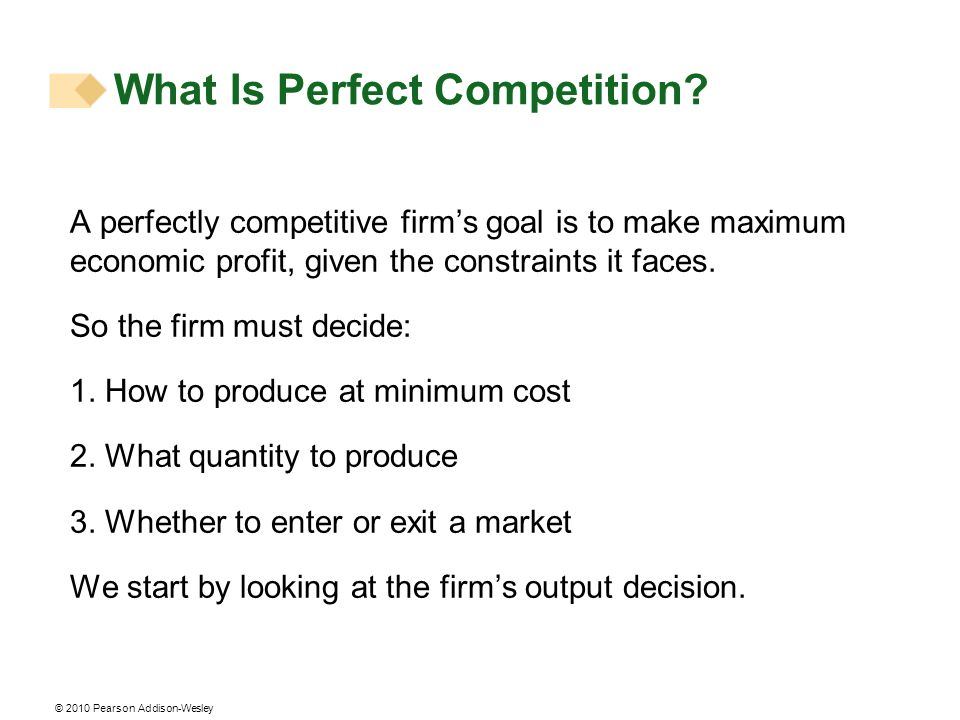 © 2010 Pearson Addison-Wesley A perfectly competitive firms goal is to make maximum economic profit, given the constraints it faces. So the firm must