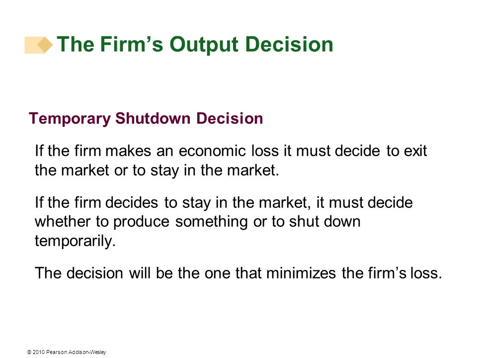 © 2010 Pearson Addison-Wesley Temporary Shutdown Decision If the firm makes an economic loss it must decide to exit the market or to stay in the marke
