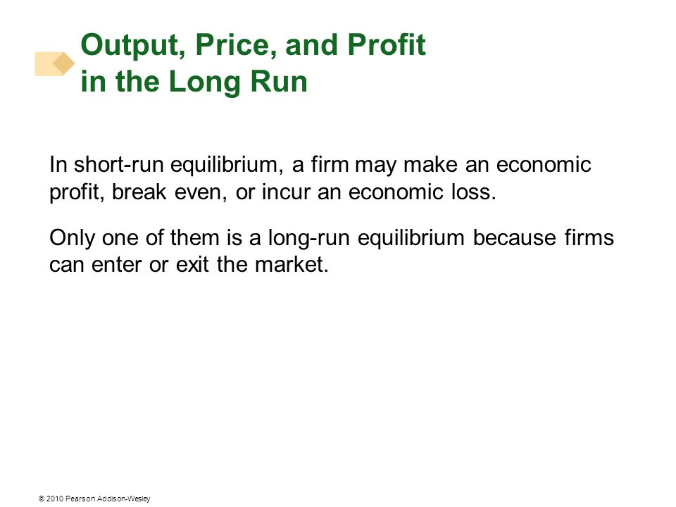 © 2010 Pearson Addison-Wesley In short-run equilibrium, a firm may make an economic profit, break even, or incur an economic loss. Only one of them is