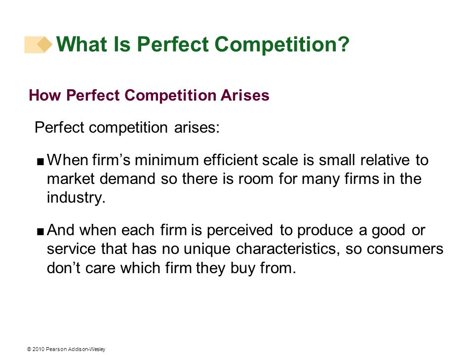 © 2010 Pearson Addison-Wesley How Perfect Competition Arises Perfect competition arises: When firms minimum efficient scale is small relative to marke