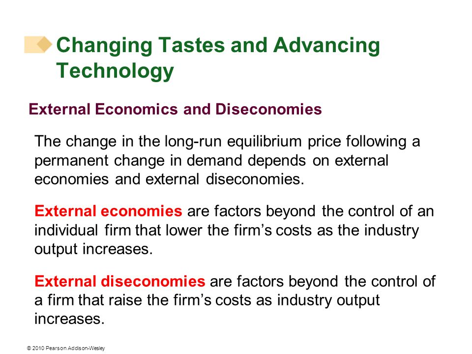 © 2010 Pearson Addison-Wesley External Economics and Diseconomies The change in the long-run equilibrium price following a permanent change in demand