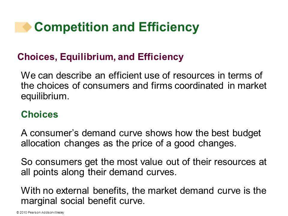 © 2010 Pearson Addison-Wesley Choices, Equilibrium, and Efficiency We can describe an efficient use of resources in terms of the choices of consumers