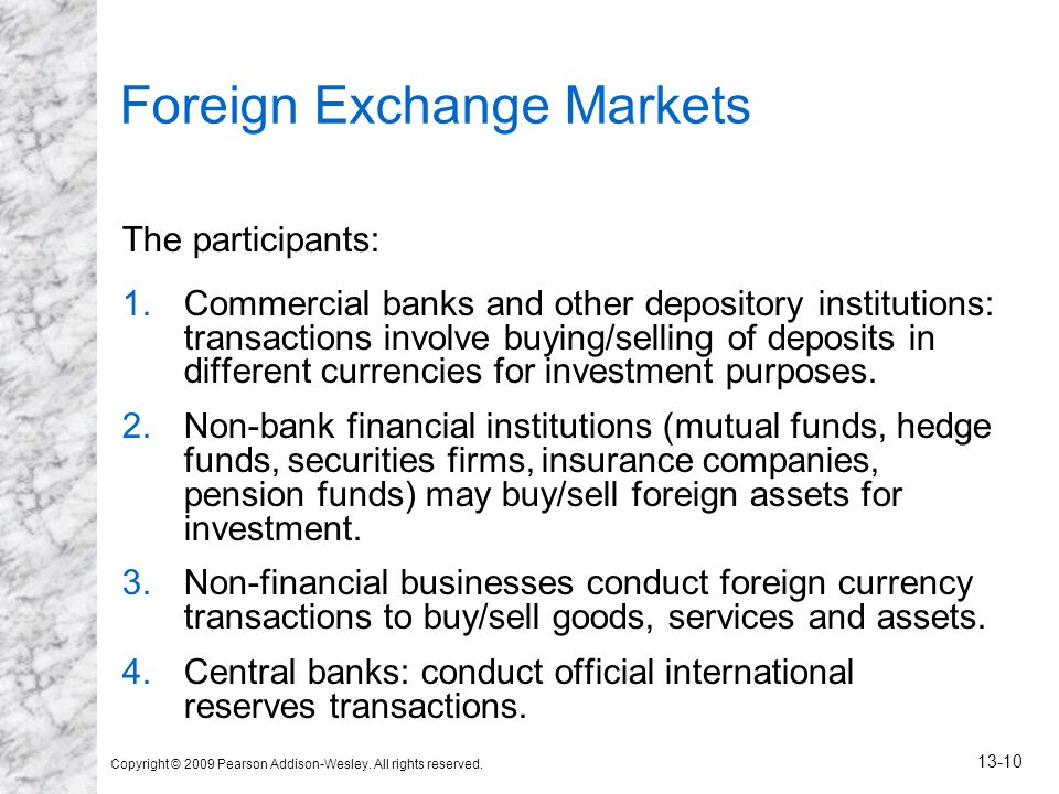 Copyright © 2009 Pearson Addison-Wesley. All rights reserved. 13-10 Foreign Exchange Markets The participants: 1.Commercial banks and other depository