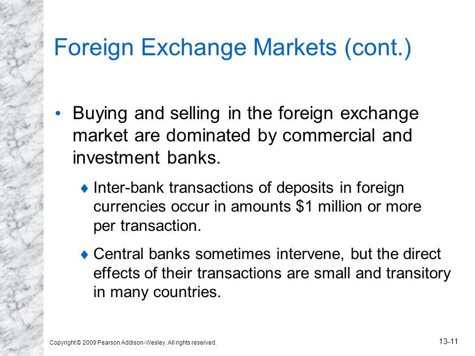 Copyright © 2009 Pearson Addison-Wesley. All rights reserved. 13-11 Foreign Exchange Markets (cont.) Buying and selling in the foreign exchange market