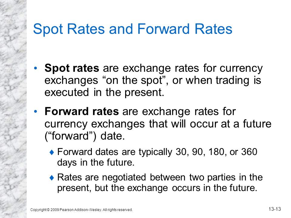 Copyright © 2009 Pearson Addison-Wesley. All rights reserved. 13-13 Spot Rates and Forward Rates Spot rates are exchange rates for currency exchanges