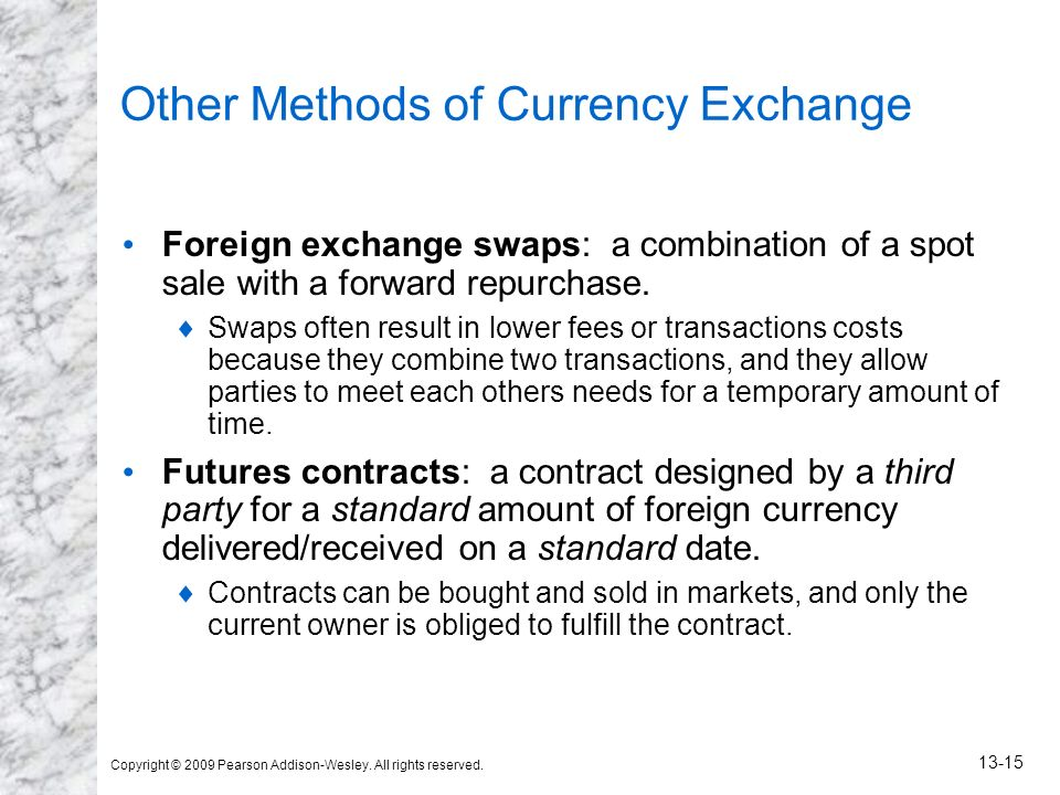 Copyright © 2009 Pearson Addison-Wesley. All rights reserved. 13-15 Other Methods of Currency Exchange Foreign exchange swaps: a combination of a spot