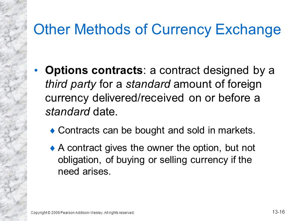 Copyright © 2009 Pearson Addison-Wesley. All rights reserved. 13-16 Other Methods of Currency Exchange Options contracts: a contract designed by a thi