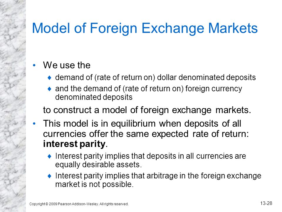 Copyright © 2009 Pearson Addison-Wesley. All rights reserved. 13-28 Model of Foreign Exchange Markets We use the demand of (rate of return on) dollar
