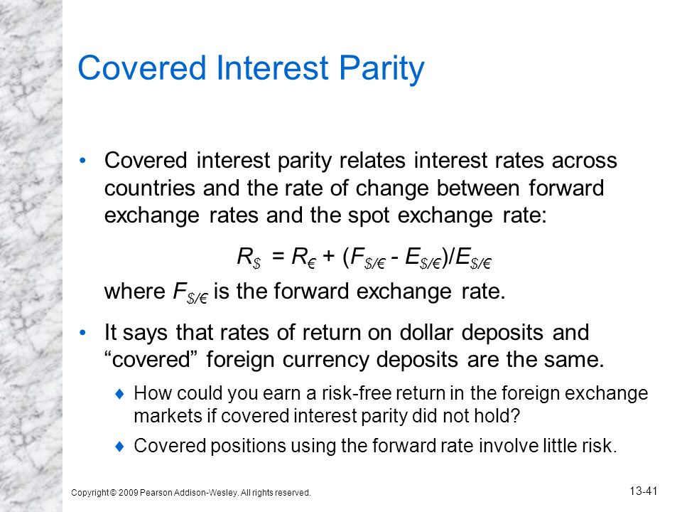 Copyright © 2009 Pearson Addison-Wesley. All rights reserved. 13-41 Covered Interest Parity Covered interest parity relates interest rates across coun