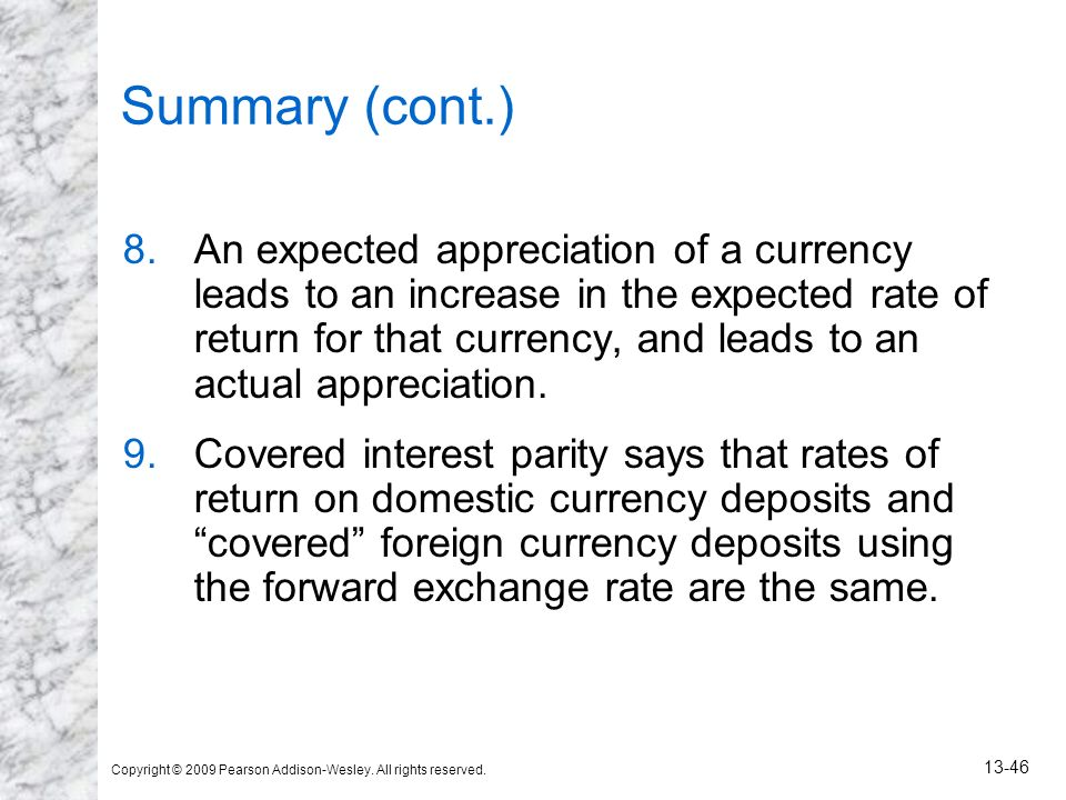 Copyright © 2009 Pearson Addison-Wesley. All rights reserved. 13-46 Summary (cont.) 8.An expected appreciation of a currency leads to an increase in t