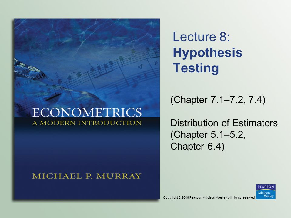 Copyright © 2006 Pearson Addison-Wesley. All rights reserved. Lecture 8: Hypothesis Testing (Chapter 7.1–7.2, 7.4) Distribution of Estimators (Chapter