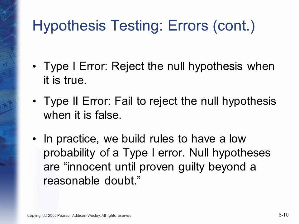 Copyright © 2006 Pearson Addison-Wesley. All rights reserved. 8-10 Hypothesis Testing: Errors (cont.) Type I Error: Reject the null hypothesis when it