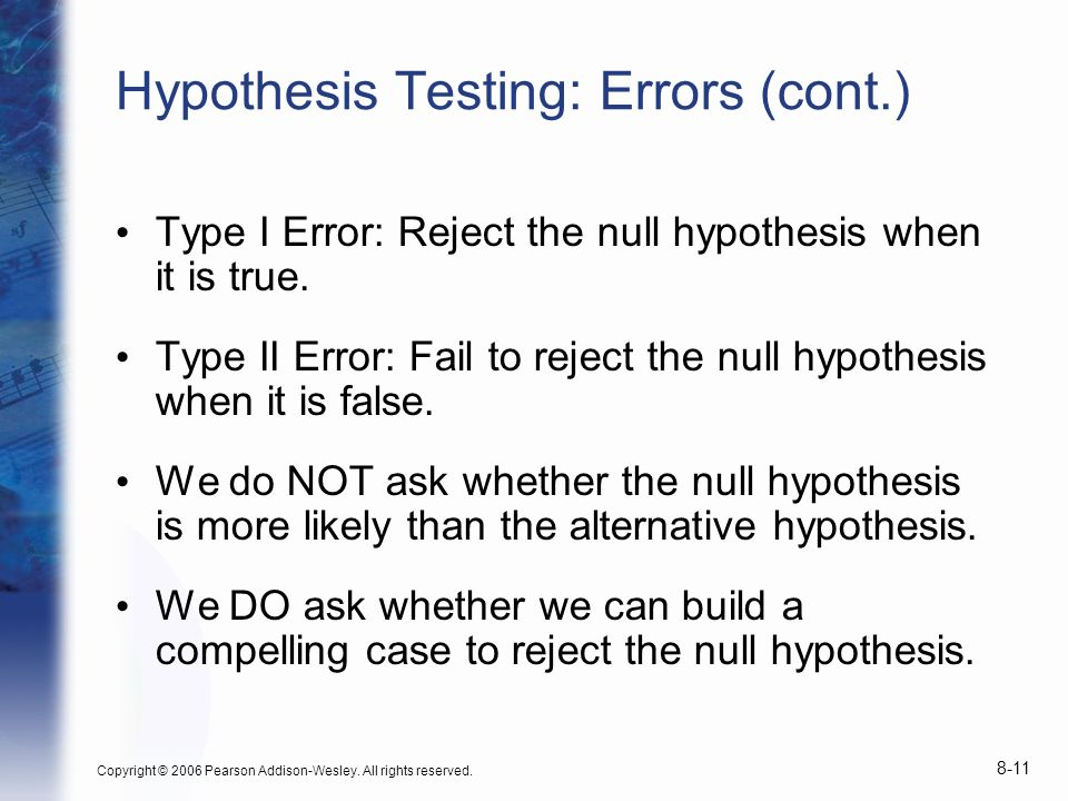 Copyright © 2006 Pearson Addison-Wesley. All rights reserved. 8-11 Hypothesis Testing: Errors (cont.) Type I Error: Reject the null hypothesis when it