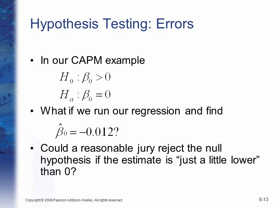 Copyright © 2006 Pearson Addison-Wesley. All rights reserved. 8-13 Hypothesis Testing: Errors In our CAPM example What if we run our regression and fi