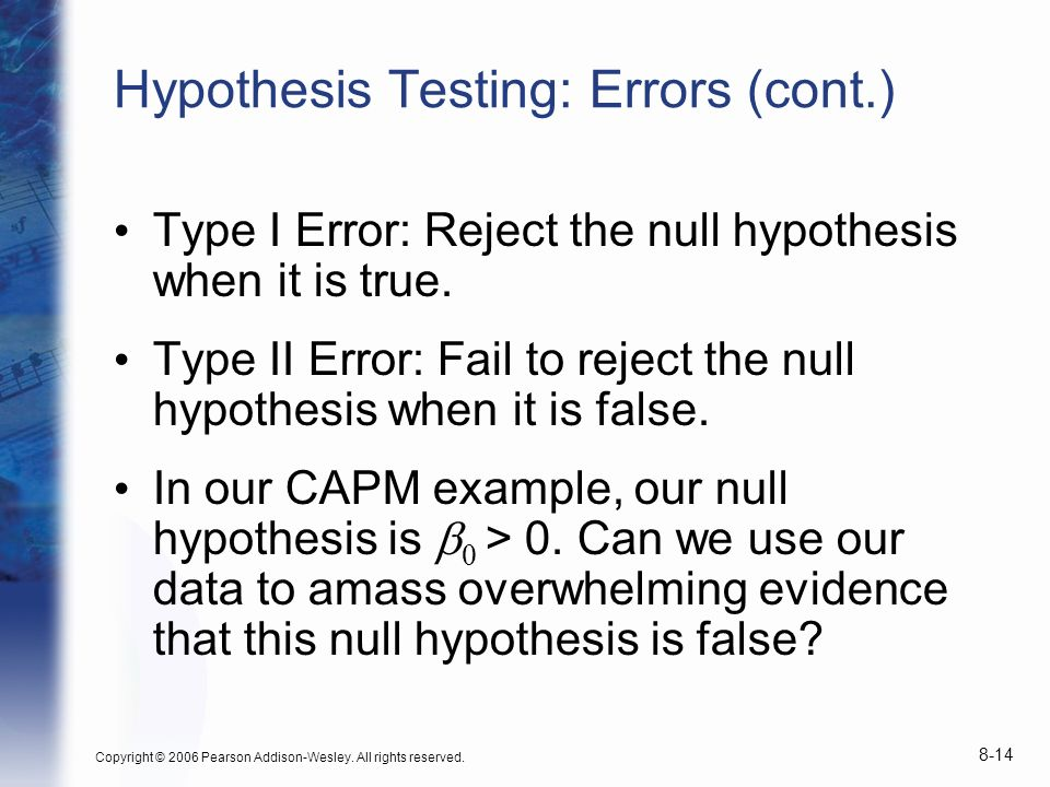 Copyright © 2006 Pearson Addison-Wesley. All rights reserved. 8-14 Hypothesis Testing: Errors (cont.) Type I Error: Reject the null hypothesis when it