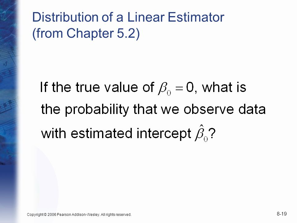 Copyright © 2006 Pearson Addison-Wesley. All rights reserved. 8-19 Distribution of a Linear Estimator (from Chapter 5.2)