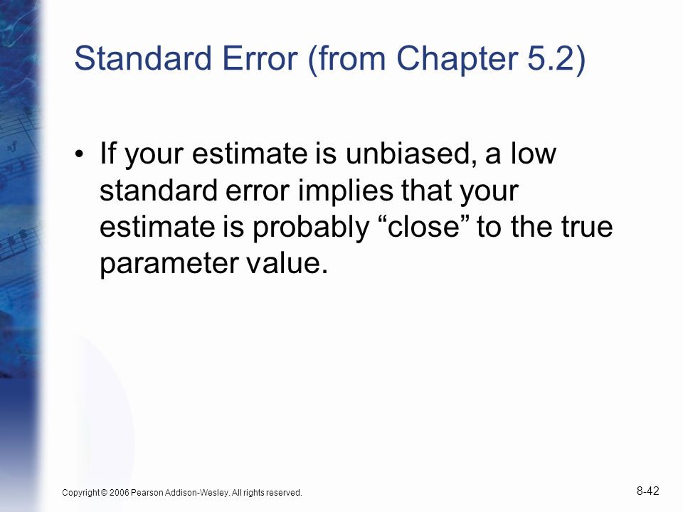 Copyright © 2006 Pearson Addison-Wesley. All rights reserved. 8-42 Standard Error (from Chapter 5.2) If your estimate is unbiased, a low standard erro