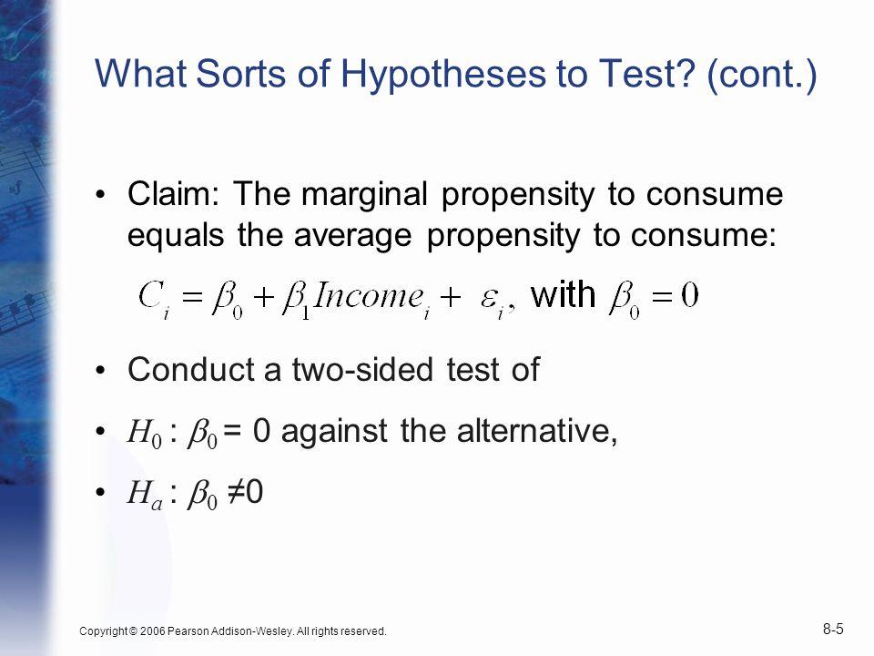 Copyright © 2006 Pearson Addison-Wesley. All rights reserved. 8-5 What Sorts of Hypotheses to Test? (cont.) Claim: The marginal propensity to consume