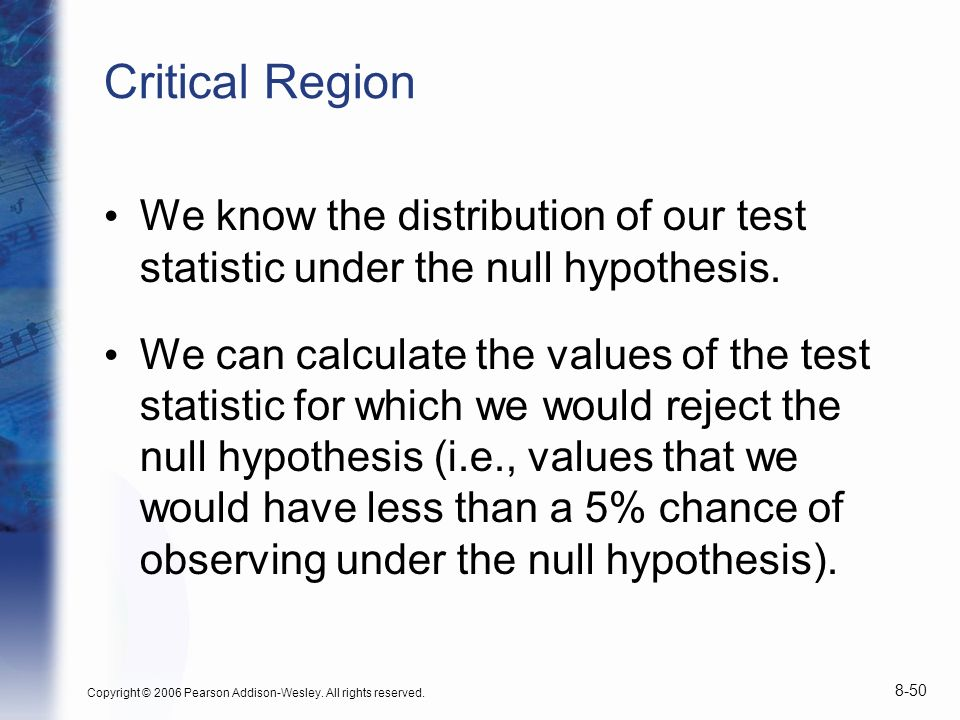 Copyright © 2006 Pearson Addison-Wesley. All rights reserved. 8-50 Critical Region We know the distribution of our test statistic under the null hypot