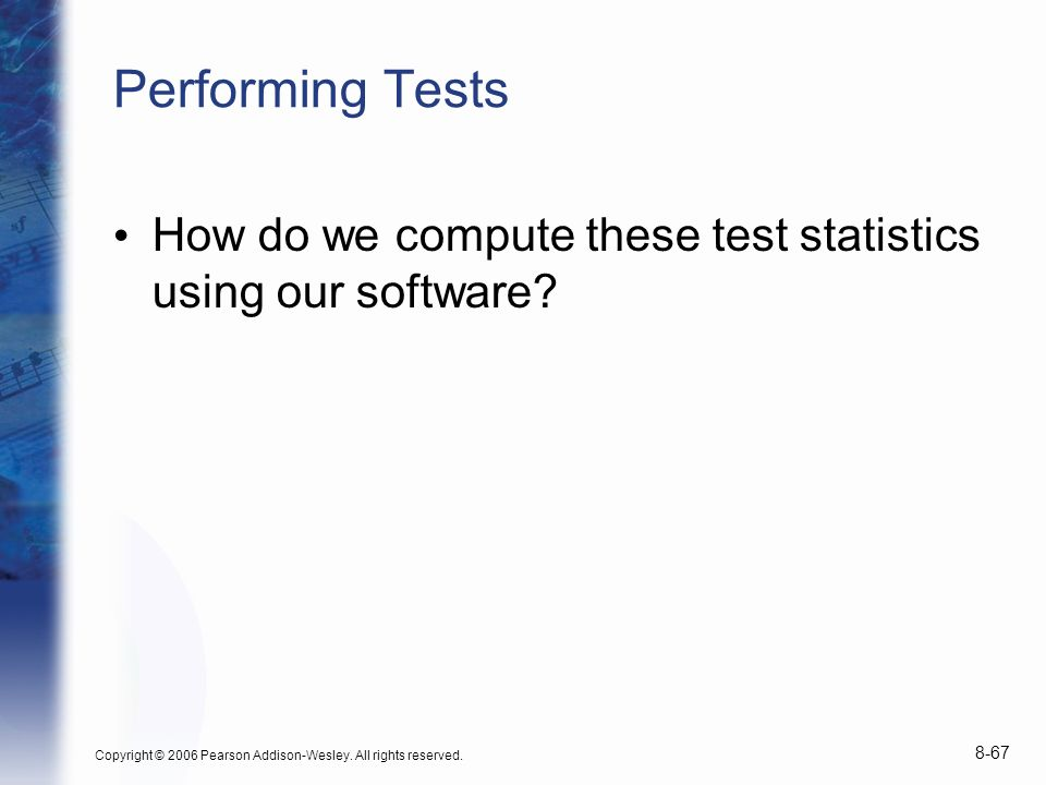 Copyright © 2006 Pearson Addison-Wesley. All rights reserved. 8-67 Performing Tests How do we compute these test statistics using our software?
