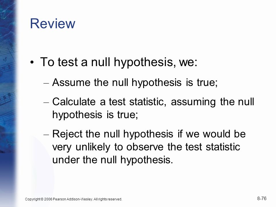 Copyright © 2006 Pearson Addison-Wesley. All rights reserved. 8-76 Review To test a null hypothesis, we: – Assume the null hypothesis is true; – Calcu