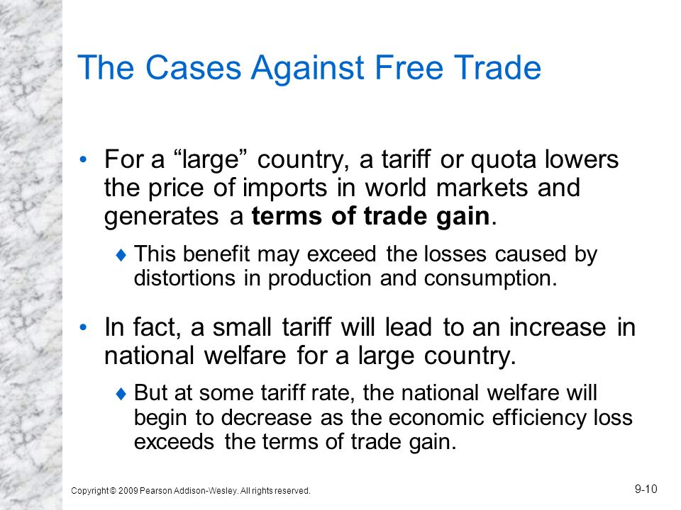 Copyright © 2009 Pearson Addison-Wesley. All rights reserved. 9-10 The Cases Against Free Trade For a large country, a tariff or quota lowers the pric