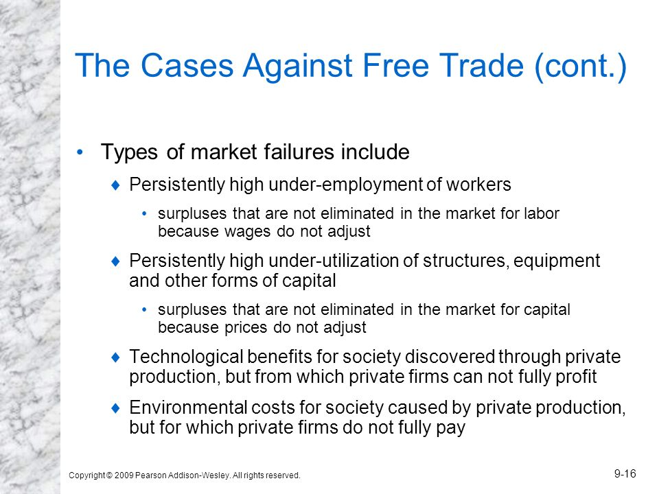 Copyright © 2009 Pearson Addison-Wesley. All rights reserved. 9-16 The Cases Against Free Trade (cont.) Types of market failures include Persistently