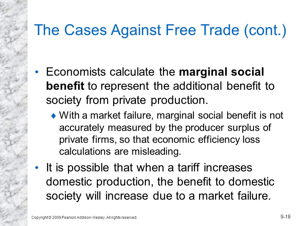 Copyright © 2009 Pearson Addison-Wesley. All rights reserved. 9-18 The Cases Against Free Trade (cont.) Economists calculate the marginal social benef