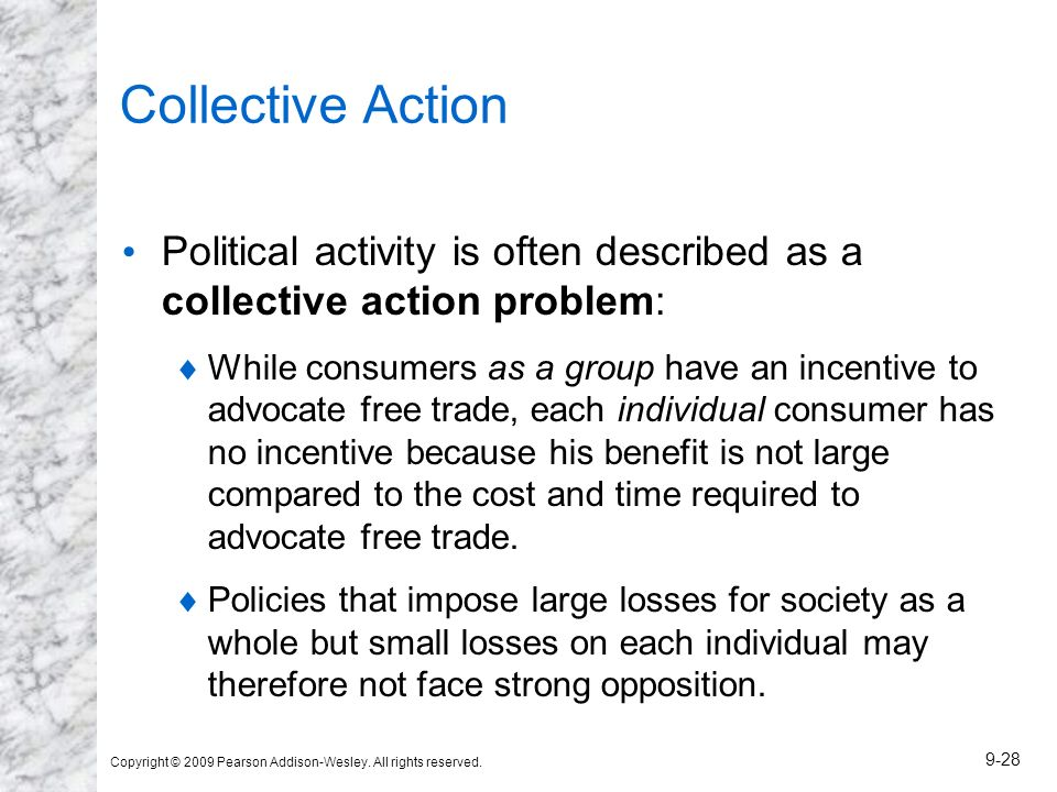 Copyright © 2009 Pearson Addison-Wesley. All rights reserved. 9-28 Collective Action Political activity is often described as a collective action prob