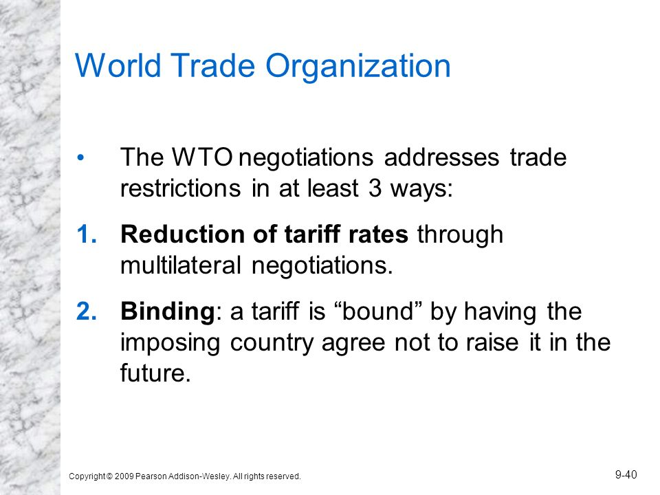 Copyright © 2009 Pearson Addison-Wesley. All rights reserved. 9-40 World Trade Organization The WTO negotiations addresses trade restrictions in at le