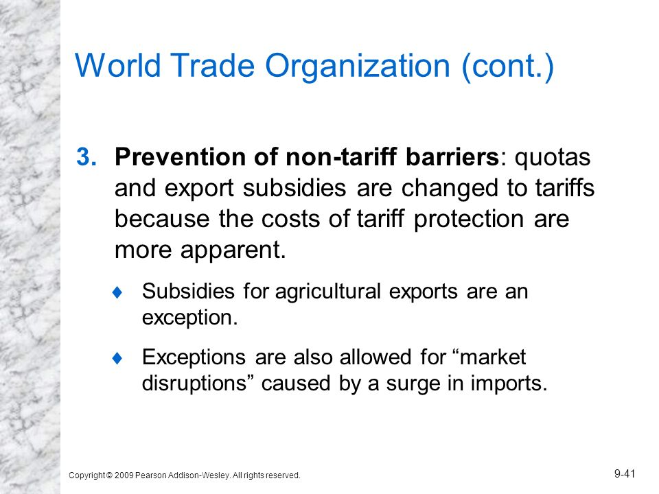 Copyright © 2009 Pearson Addison-Wesley. All rights reserved. 9-41 World Trade Organization (cont.) 3.Prevention of non-tariff barriers: quotas and ex