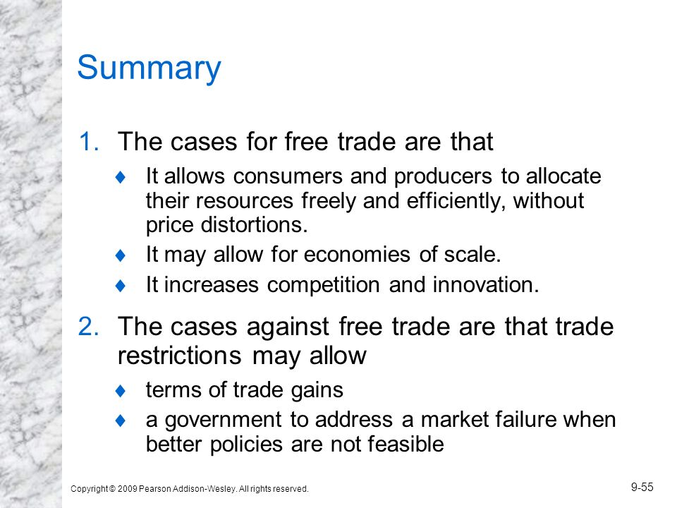 Copyright © 2009 Pearson Addison-Wesley. All rights reserved. 9-55 Summary 1.The cases for free trade are that It allows consumers and producers to al
