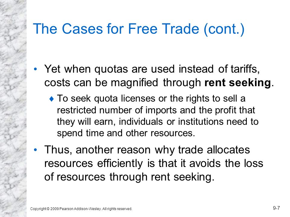 Copyright © 2009 Pearson Addison-Wesley. All rights reserved. 9-7 The Cases for Free Trade (cont.) Yet when quotas are used instead of tariffs, costs